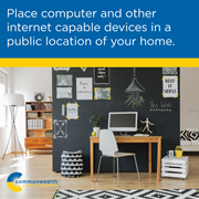 Cyber safety: Place computer and other internet capable devices in a public location of your home.