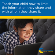 Cyber safety: Teach your child how to limit the information they share and with whom they share it.